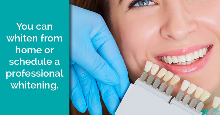 You can whiten from home or schedule a professional whitening.